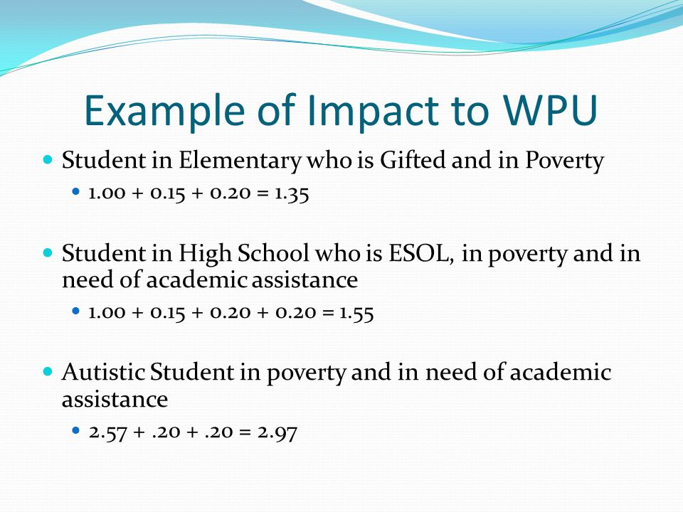 Example of Impact to WPU Student in Elementary who is Gifted and in Poverty 1.00 + 0.15 + 0.20 = 1.35 Student in High School who is ESOL, in poverty and in need of academic assistance 1.00 + 0.15 + 0.20 + 0.20 = 1.55 Autistic Student in poverty and in need of academic assistance 2.57 +.20 +.20 = 2.97