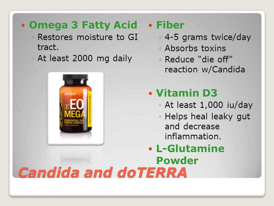 """Candida and doTERRA Omega 3 Fatty Acid ◦Restores moisture to GI tract. ◦At least 2000 mg daily Fiber ◦4-5 grams twice/day ◦Absorbs toxins ◦Reduce """"die"""
