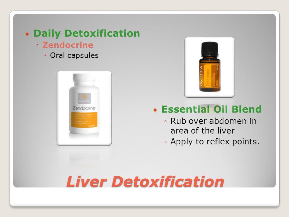 Liver Detoxification Daily Detoxification ◦Zendocrine  Oral capsules Essential Oil Blend ◦Rub over abdomen in area of the liver ◦Apply to reflex poin