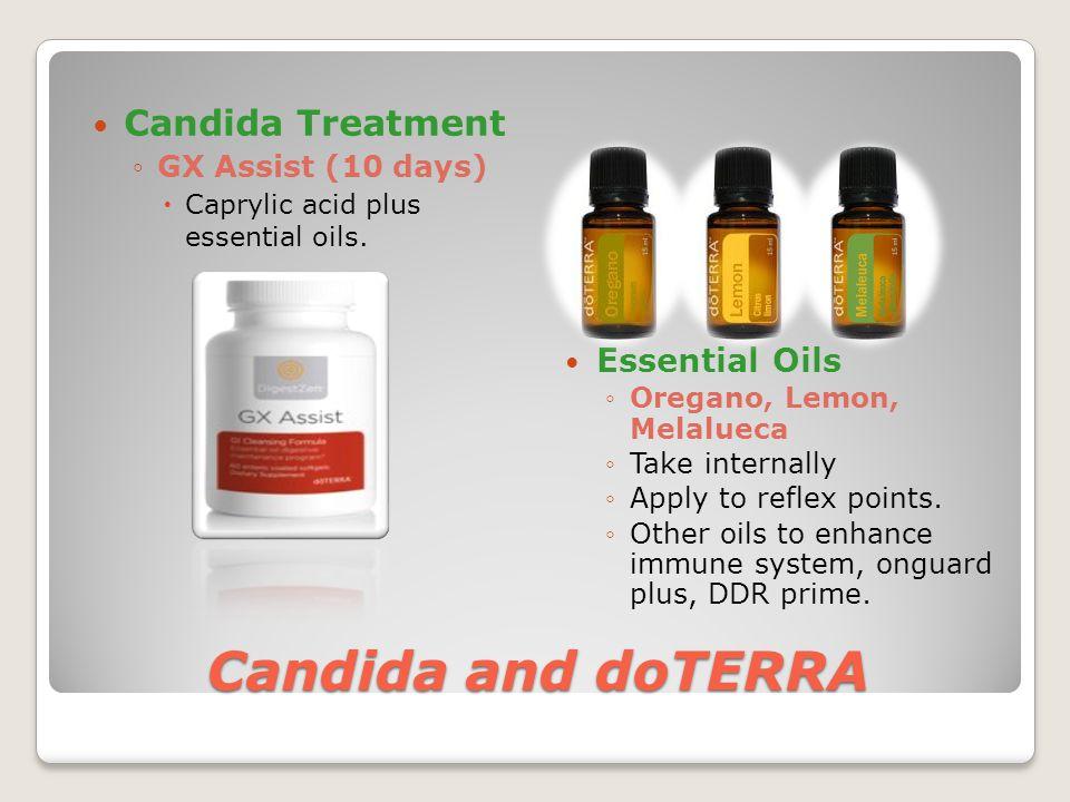 Candida and doTERRA Candida Treatment ◦GX Assist (10 days)  Caprylic acid plus essential oils. Essential Oils ◦Oregano, Lemon, Melalueca ◦Take intern