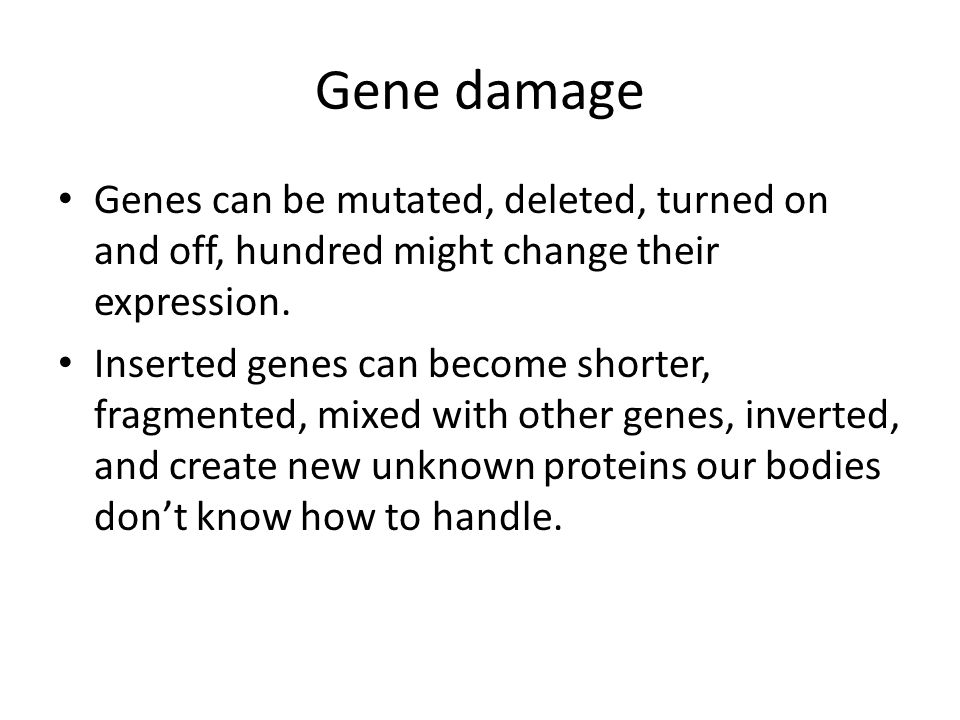 Gene damage Genes can be mutated, deleted, turned on and off, hundred might change their expression.