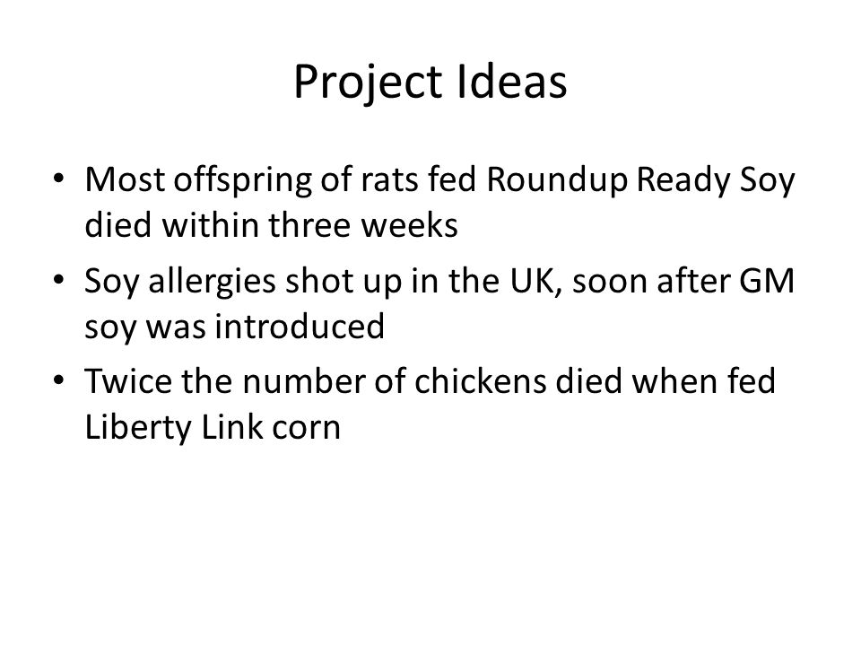 Project Ideas Most offspring of rats fed Roundup Ready Soy died within three weeks Soy allergies shot up in the UK, soon after GM soy was introduced Twice the number of chickens died when fed Liberty Link corn
