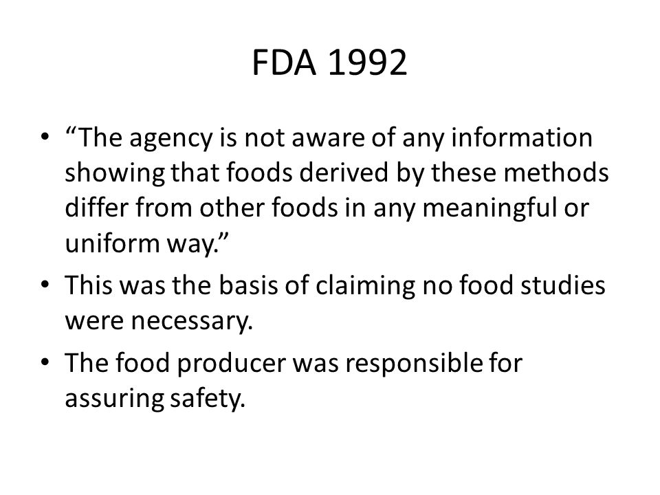 """FDA 1992 """"The agency is not aware of any information showing that foods derived by these methods differ from other foods in any meaningful or uniform"""