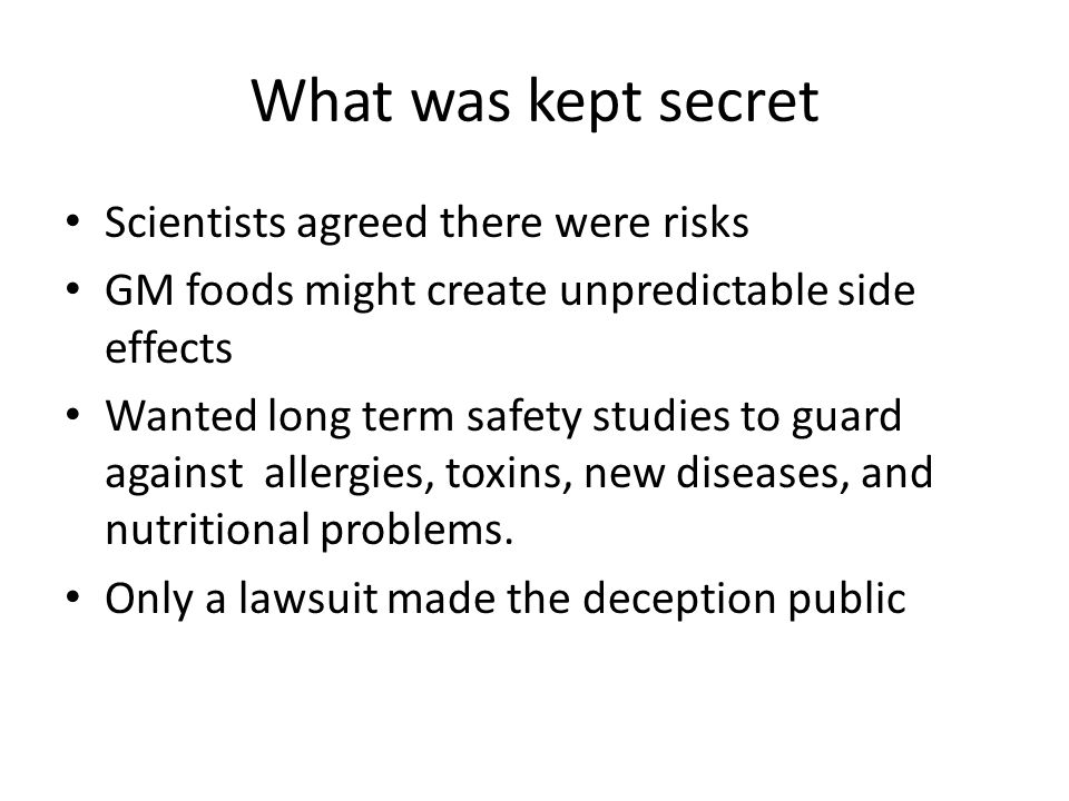 What was kept secret Scientists agreed there were risks GM foods might create unpredictable side effects Wanted long term safety studies to guard agai