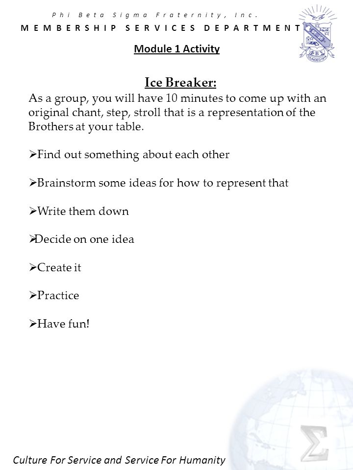 Culture For Service and Service For Humanity Module 1 Activity Ice Breaker: As a group, you will have 10 minutes to come up with an original chant, step, stroll that is a representation of the Brothers at your table.