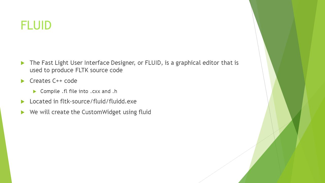 FLUID  The Fast Light User Interface Designer, or FLUID, is a graphical editor that is used to produce FLTK source code  Creates C++ code  Compile.fl file into.cxx and.h  Located in fltk-source/fluid/fluidd.exe  We will create the CustomWidget using fluid