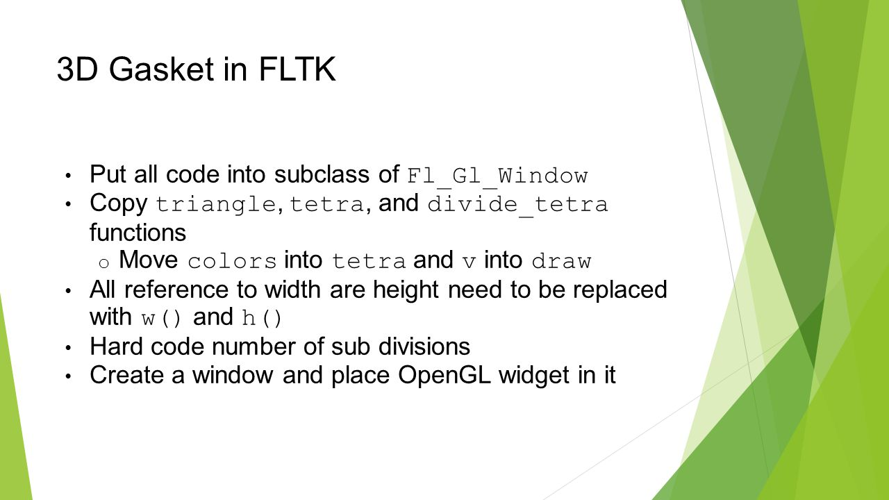 3D Gasket in FLTK Put all code into subclass of Fl_Gl_Window Copy triangle, tetra, and divide_tetra functions o Move colors into tetra and v into draw All reference to width are height need to be replaced with w() and h() Hard code number of sub divisions Create a window and place OpenGL widget in it