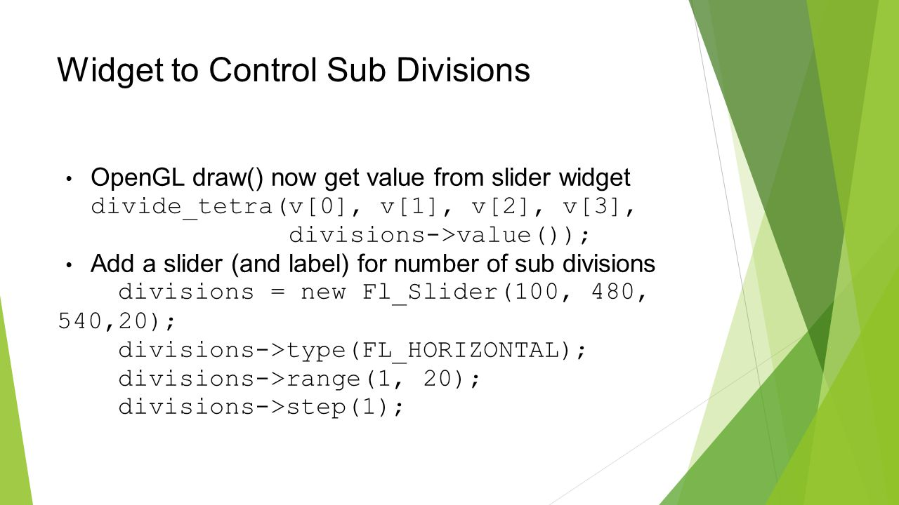 Widget to Control Sub Divisions OpenGL draw() now get value from slider widget divide_tetra(v[0], v[1], v[2], v[3], divisions->value()); Add a slider (and label) for number of sub divisions divisions = new Fl_Slider(100, 480, 540,20); divisions->type(FL_HORIZONTAL); divisions->range(1, 20); divisions->step(1);