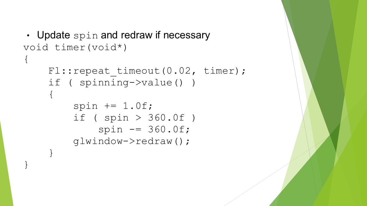 Update spin and redraw if necessary void timer(void*) { Fl::repeat_timeout(0.02, timer); if ( spinning->value() ) { spin += 1.0f; if ( spin > 360.0f ) spin -= 360.0f; glwindow->redraw(); } }