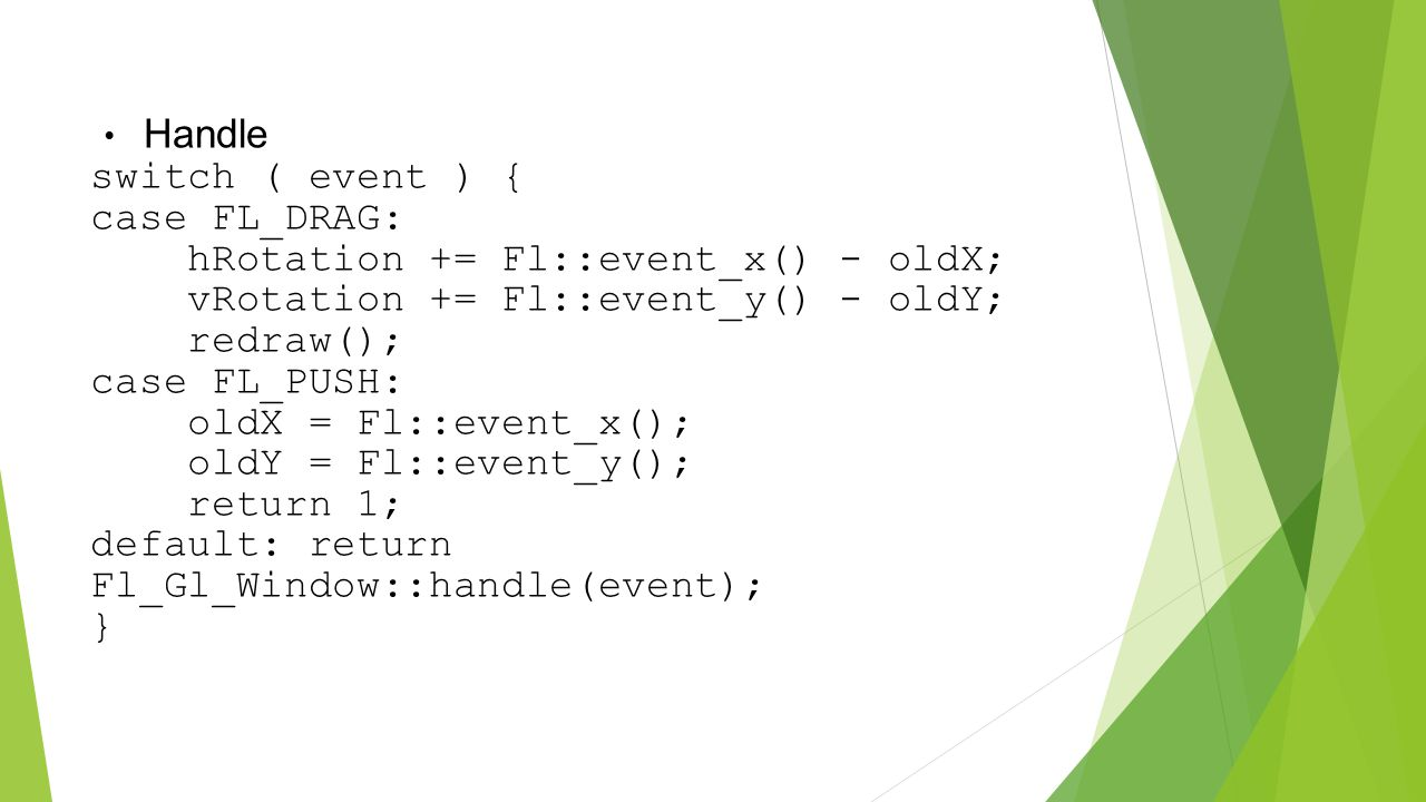Handle switch ( event ) { case FL_DRAG: hRotation += Fl::event_x() - oldX; vRotation += Fl::event_y() - oldY; redraw(); case FL_PUSH: oldX = Fl::event_x(); oldY = Fl::event_y(); return 1; default: return Fl_Gl_Window::handle(event); }