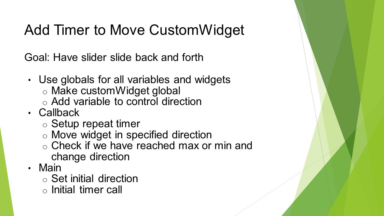 Add Timer to Move CustomWidget Goal: Have slider slide back and forth Use globals for all variables and widgets o Make customWidget global o Add variable to control direction Callback o Setup repeat timer o Move widget in specified direction o Check if we have reached max or min and change direction Main o Set initial direction o Initial timer call