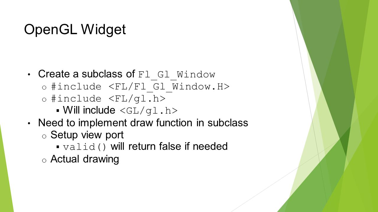 OpenGL Widget Create a subclass of Fl_Gl_Window o #include  Will include Need to implement draw function in subclass o Setup view port  valid() will return false if needed o Actual drawing