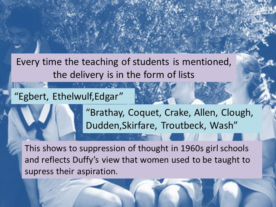 Every time the teaching of students is mentioned, the delivery is in the form of lists Egbert, Ethelwulf,Edgar Brathay, Coquet, Crake, Allen, Clough, Dudden,Skirfare, Troutbeck, Wash This shows to suppression of thought in 1960s girl schools and reflects Duffy's view that women used to be taught to supress their aspiration.