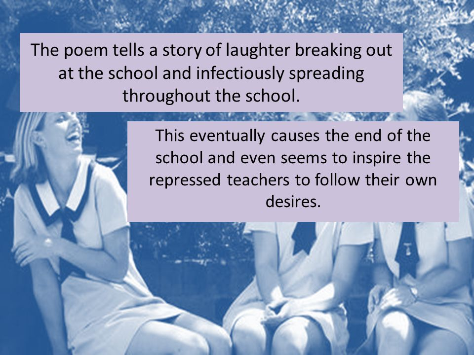 The poem tells a story of laughter breaking out at the school and infectiously spreading throughout the school. This eventually causes the end of the