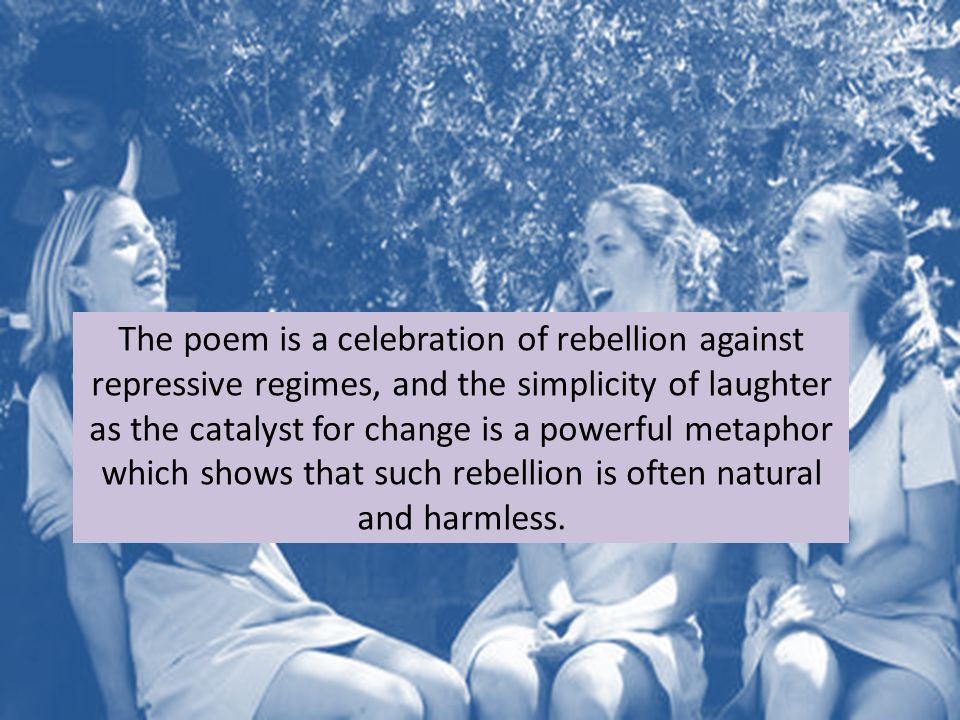 The poem is a celebration of rebellion against repressive regimes, and the simplicity of laughter as the catalyst for change is a powerful metaphor wh