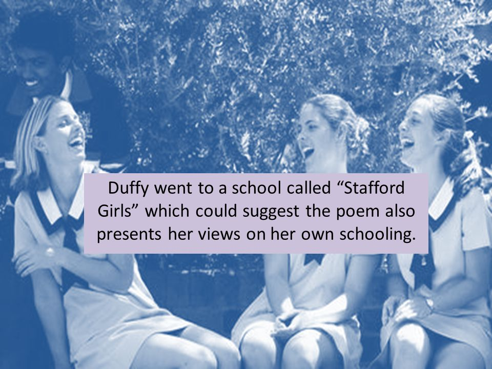"Duffy went to a school called ""Stafford Girls"" which could suggest the poem also presents her views on her own schooling."