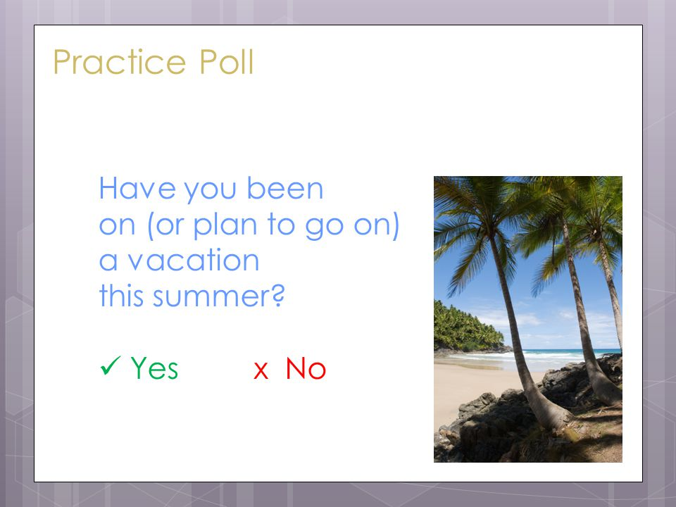 Practice Poll Have you been on (or plan to go on) a vacation this summer Yes x No