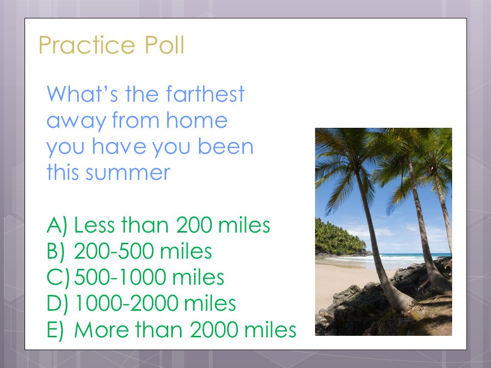 Practice Poll What's the farthest away from home you have you been this summer A)Less than 200 miles B)200-500 miles C)500-1000 miles D)1000-2000 miles E)More than 2000 miles