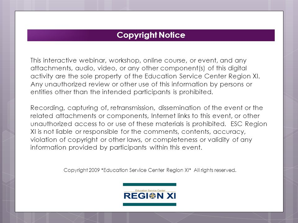 Copyright Notice This interactive webinar, workshop, online course, or event, and any attachments, audio, video, or any other component(s) of this digital activity are the sole property of the Education Service Center Region XI.