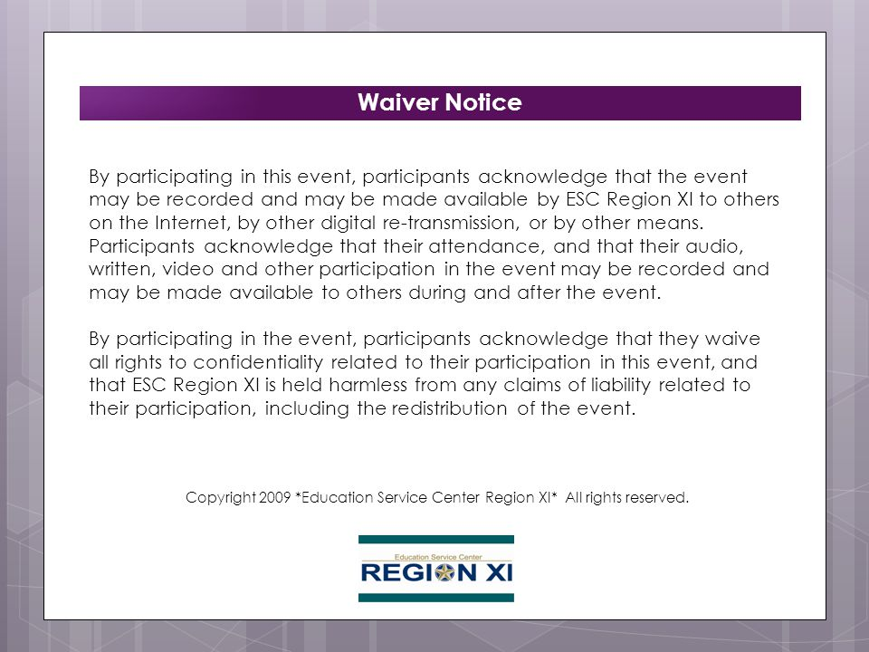 Waiver Notice By participating in this event, participants acknowledge that the event may be recorded and may be made available by ESC Region XI to others on the Internet, by other digital re-transmission, or by other means.