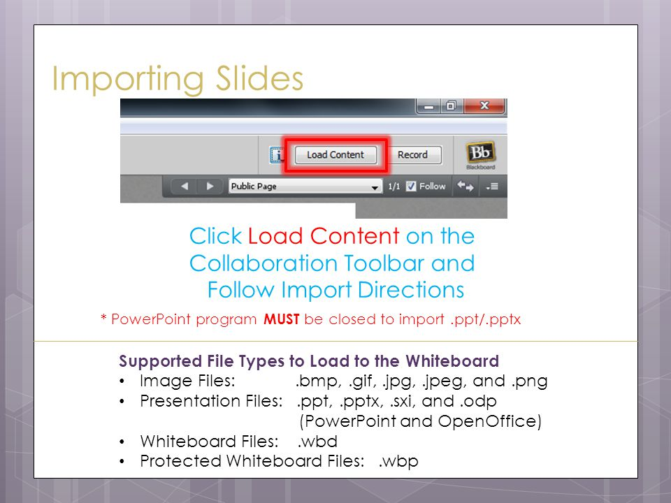 Importing Slides Click Load Content on the Collaboration Toolbar and Follow Import Directions Supported File Types to Load to the Whiteboard Image Files:.bmp,.gif,.jpg,.jpeg, and.png Presentation Files:.ppt,.pptx,.sxi, and.odp (PowerPoint and OpenOffice) Whiteboard Files:.wbd Protected Whiteboard Files:.wbp * PowerPoint program MUST be closed to import.ppt/.pptx
