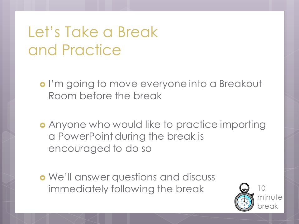 Let's Take a Break and Practice  I'm going to move everyone into a Breakout Room before the break  Anyone who would like to practice importing a PowerPoint during the break is encouraged to do so  We'll answer questions and discuss immediately following the break 10 minute break