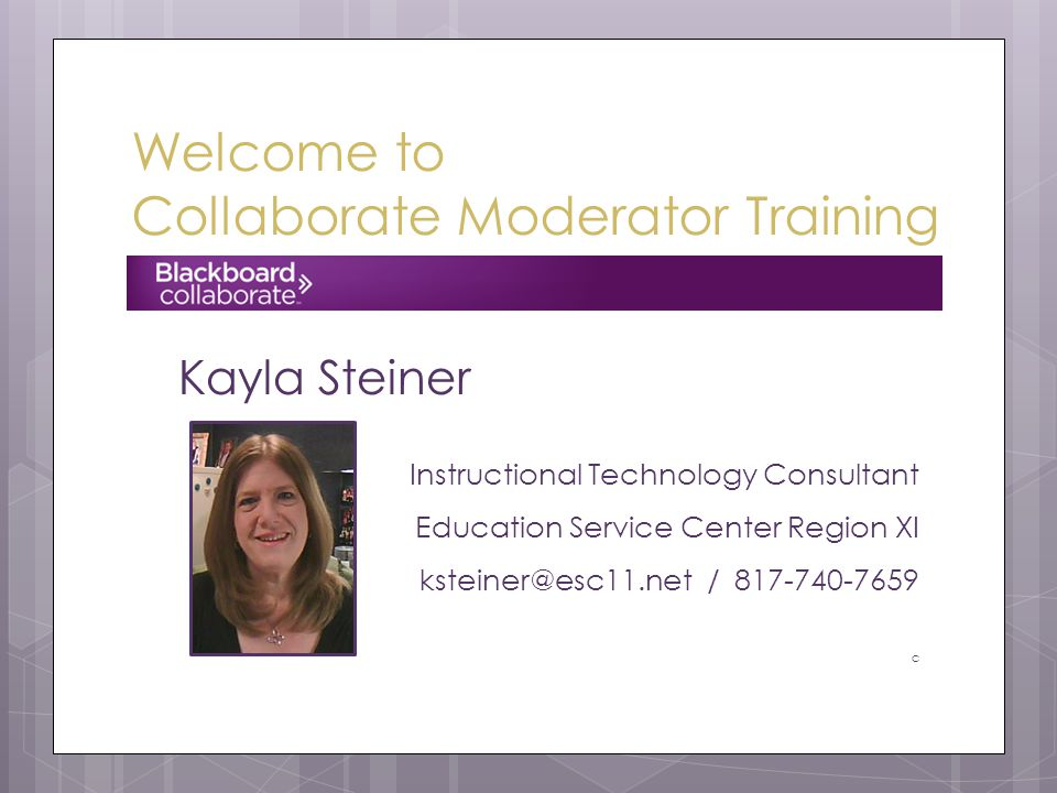 Welcome to Collaborate Moderator Training Kayla Steiner Instructional Technology Consultant Education Service Center Region XI ksteiner@esc11.net / 817-740-7659 c