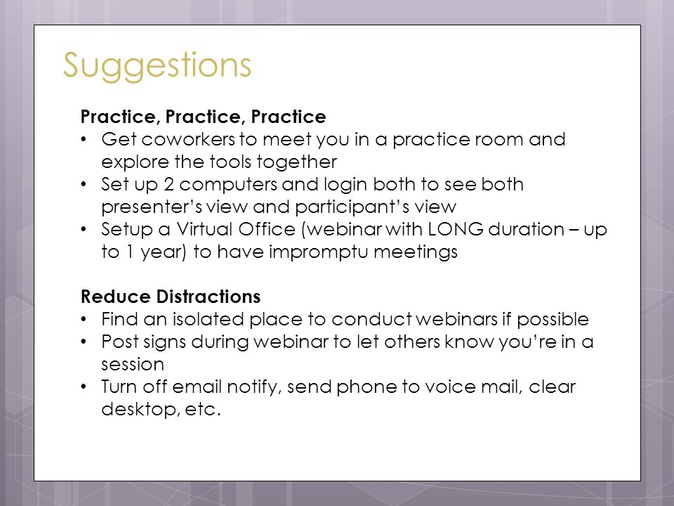 Suggestions Practice, Practice, Practice Get coworkers to meet you in a practice room and explore the tools together Set up 2 computers and login both to see both presenter's view and participant's view Setup a Virtual Office (webinar with LONG duration – up to 1 year) to have impromptu meetings Reduce Distractions Find an isolated place to conduct webinars if possible Post signs during webinar to let others know you're in a session Turn off email notify, send phone to voice mail, clear desktop, etc.