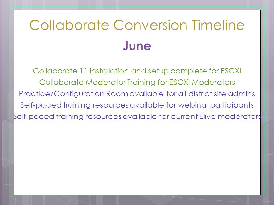 Collaborate Conversion Timeline June Collaborate 11 installation and setup complete for ESCXI Collaborate Moderator Training for ESCXI Moderators Practice/Configuration Room available for all district site admins Self-paced training resources available for webinar participants Self-paced training resources available for current Elive moderators