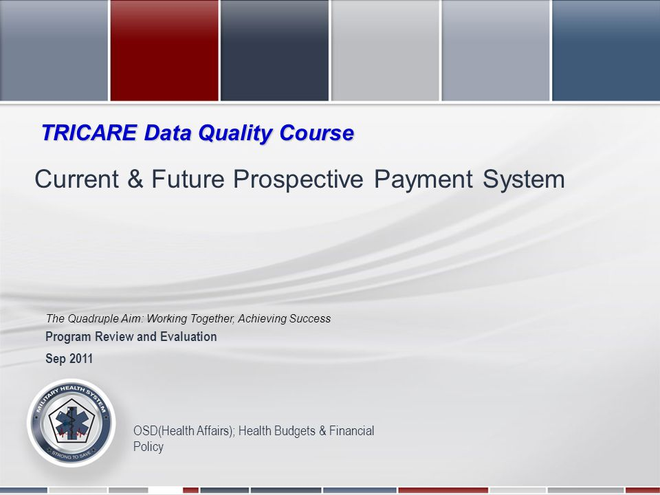 The Quadruple Aim: Working Together, Achieving Success 2011 Military Health System Conference OSD(Health Affairs); Health Budgets & Financial Policy Current & Future Prospective Payment System Sep 2011 Program Review and Evaluation TRICARE Data Quality Course The Quadruple Aim: Working Together, Achieving Success