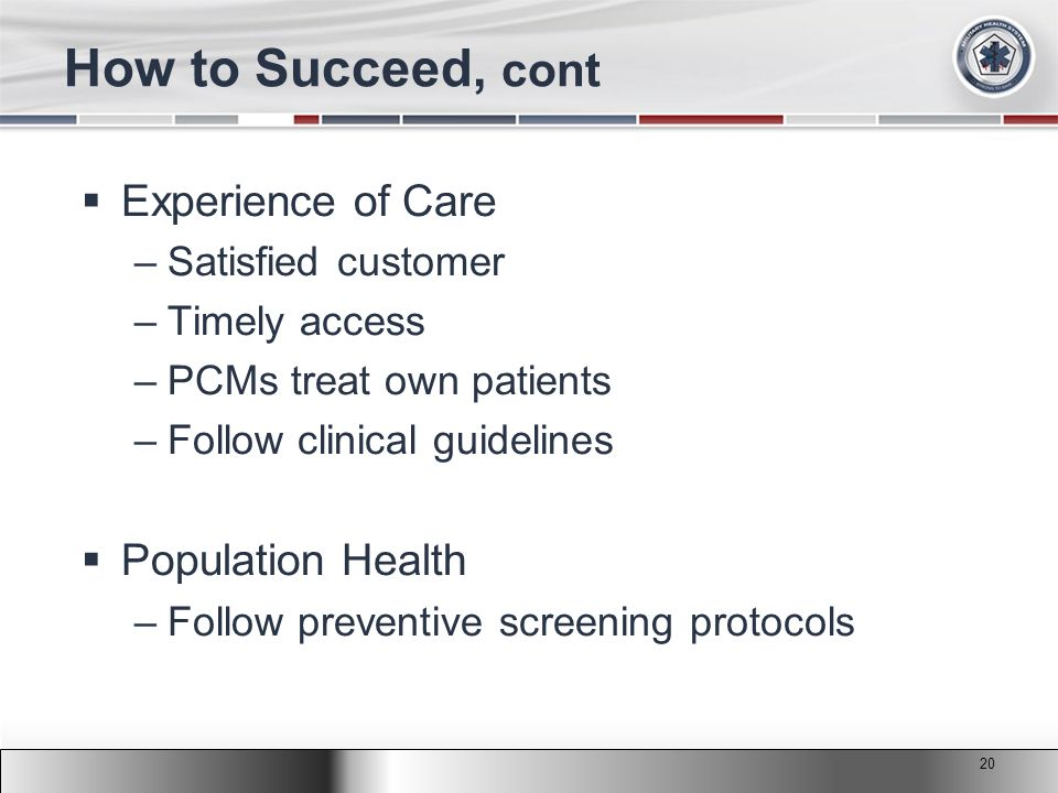 2011 MHS Conference How to Succeed, cont  Experience of Care –Satisfied customer –Timely access –PCMs treat own patients –Follow clinical guidelines  Population Health –Follow preventive screening protocols 20