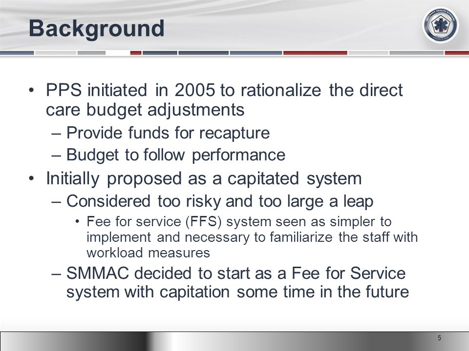 2011 MHS Conference Background PPS initiated in 2005 to rationalize the direct care budget adjustments –Provide funds for recapture –Budget to follow performance Initially proposed as a capitated system –Considered too risky and too large a leap Fee for service (FFS) system seen as simpler to implement and necessary to familiarize the staff with workload measures –SMMAC decided to start as a Fee for Service system with capitation some time in the future 5