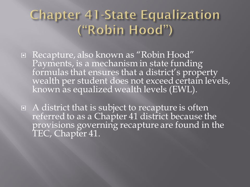  Recapture, also known as Robin Hood Payments, is a mechanism in state funding formulas that ensures that a district's property wealth per student does not exceed certain levels, known as equalized wealth levels (EWL).