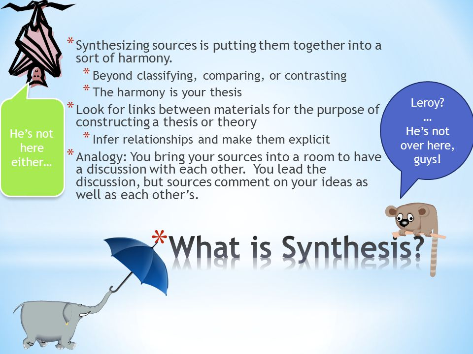 * Synthesizing sources is putting them together into a sort of harmony. * Beyond classifying, comparing, or contrasting * The harmony is your thesis *
