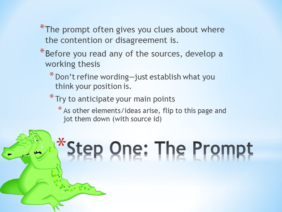 * The prompt often gives you clues about where the contention or disagreement is. * Before you read any of the sources, develop a working thesis * Don