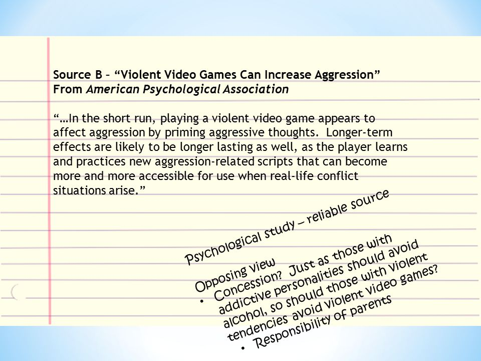 Source B – Violent Video Games Can Increase Aggression From American Psychological Association …In the short run, playing a violent video game appears to affect aggression by priming aggressive thoughts.