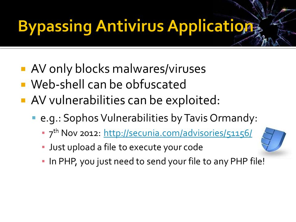  AV only blocks malwares/viruses  Web-shell can be obfuscated  AV vulnerabilities can be exploited:  e.g.: Sophos Vulnerabilities by Tavis Ormandy: ▪ 7 th Nov 2012: http://secunia.com/advisories/51156/http://secunia.com/advisories/51156/ ▪ Just upload a file to execute your code ▪ In PHP, you just need to send your file to any PHP file!