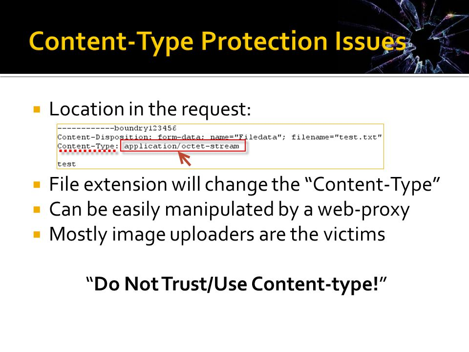  Location in the request:  File extension will change the Content-Type  Can be easily manipulated by a web-proxy  Mostly image uploaders are the victims Do Not Trust/Use Content-type!