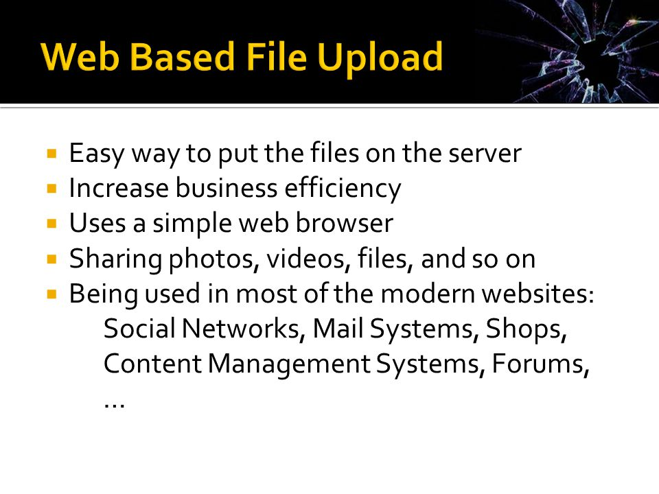  Easy way to put the files on the server  Increase business efficiency  Uses a simple web browser  Sharing photos, videos, files, and so on  Being used in most of the modern websites: Social Networks, Mail Systems, Shops, Content Management Systems, Forums, …