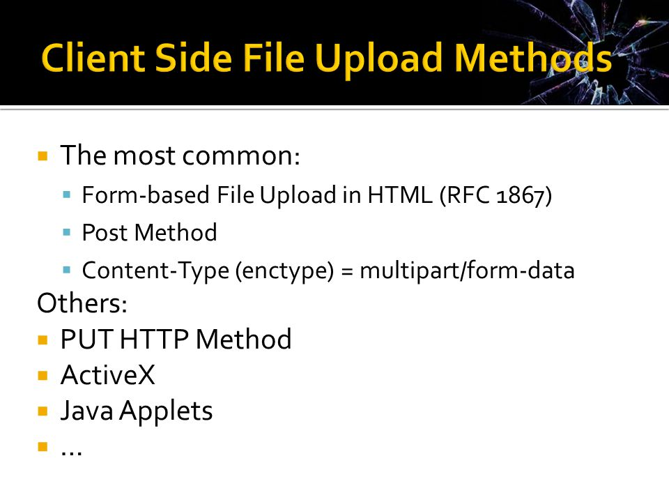  The most common:  Form-based File Upload in HTML (RFC 1867)  Post Method  Content-Type (enctype) = multipart/form-data Others:  PUT HTTP Method  ActiveX  Java Applets  …