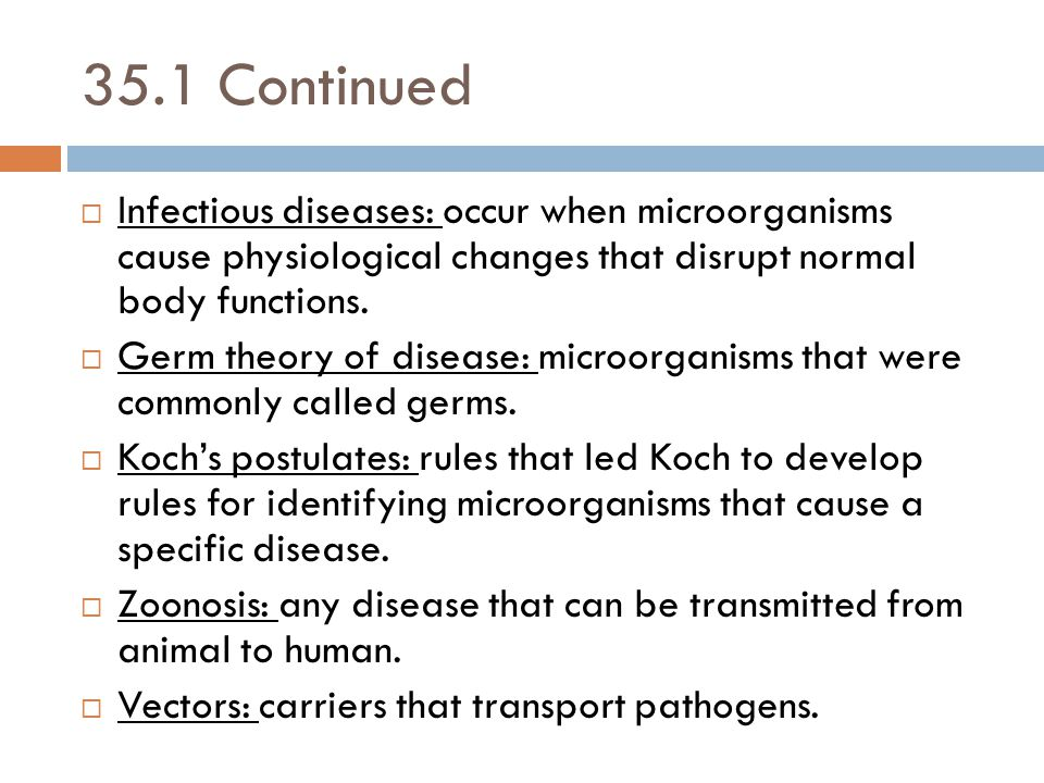 35.1 Continued  Infectious diseases: occur when microorganisms cause physiological changes that disrupt normal body functions.  Germ theory of disea