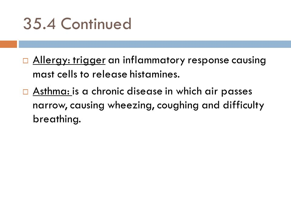 35.4 Continued  Allergy: trigger an inflammatory response causing mast cells to release histamines.  Asthma: is a chronic disease in which air passe