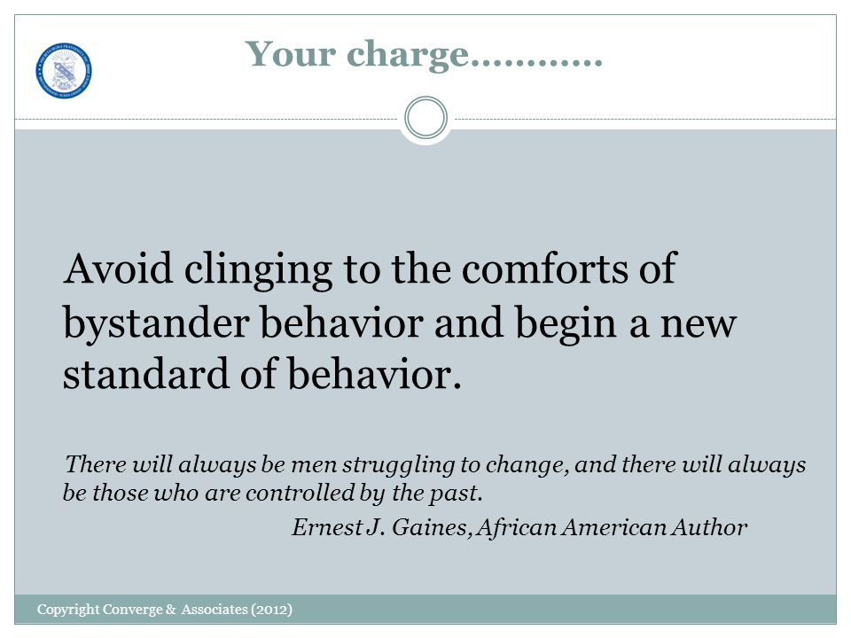 Your charge………… Avoid clinging to the comforts of bystander behavior and begin a new standard of behavior.