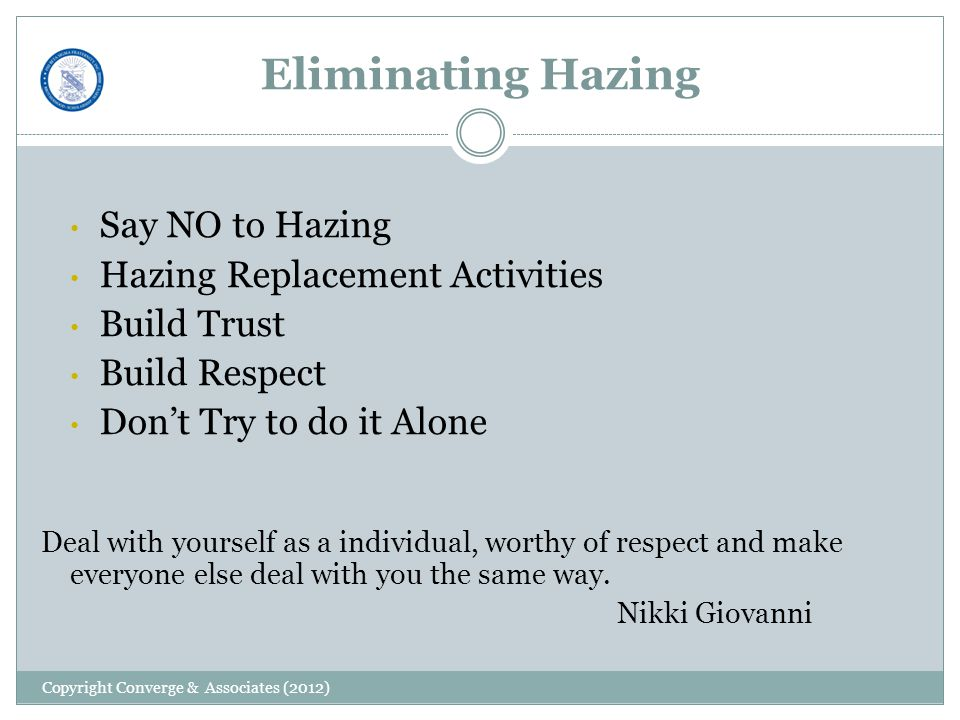 Eliminating Hazing Say NO to Hazing Hazing Replacement Activities Build Trust Build Respect Don't Try to do it Alone Deal with yourself as a individual, worthy of respect and make everyone else deal with you the same way.