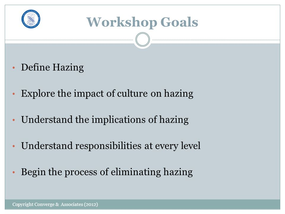 Workshop Goals Define Hazing Explore the impact of culture on hazing Understand the implications of hazing Understand responsibilities at every level Begin the process of eliminating hazing Copyright Converge & Associates (2012)