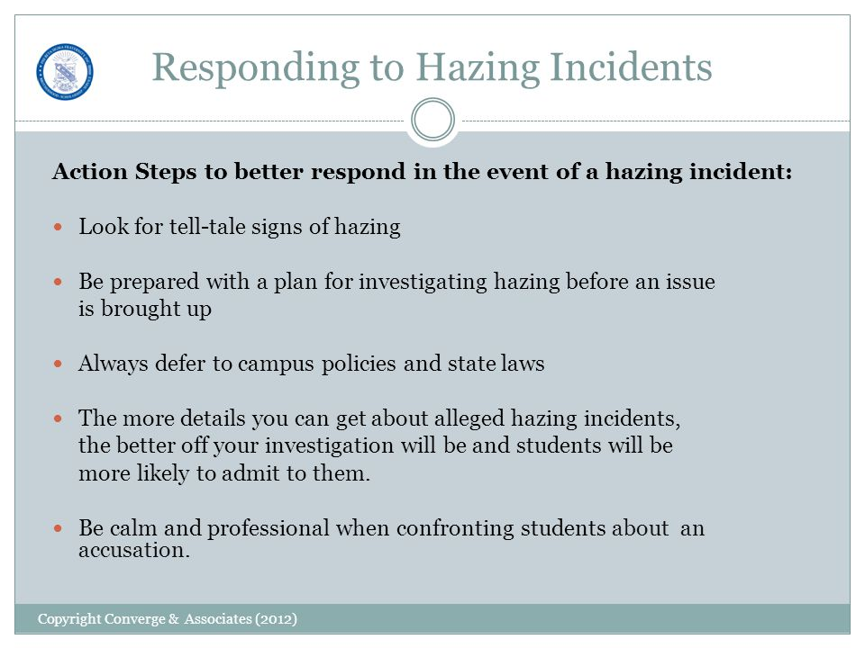 Responding to Hazing Incidents Action Steps to better respond in the event of a hazing incident: Look for tell-tale signs of hazing Be prepared with a plan for investigating hazing before an issue is brought up Always defer to campus policies and state laws The more details you can get about alleged hazing incidents, the better off your investigation will be and students will be more likely to admit to them.