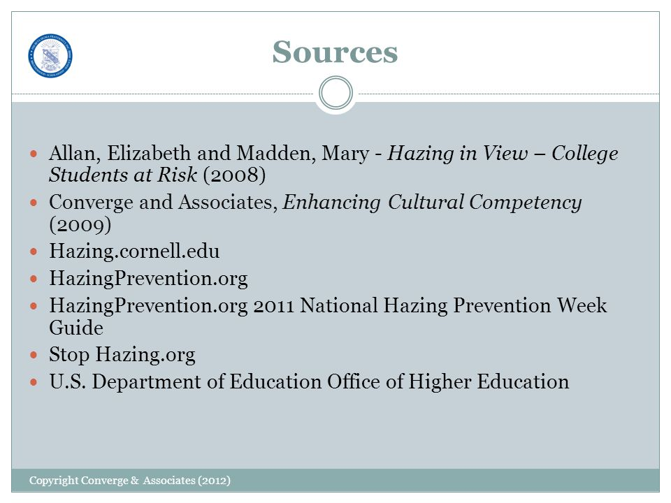 Sources Allan, Elizabeth and Madden, Mary - Hazing in View – College Students at Risk (2008) Converge and Associates, Enhancing Cultural Competency (2009) Hazing.cornell.edu HazingPrevention.org HazingPrevention.org 2011 National Hazing Prevention Week Guide Stop Hazing.org U.S.