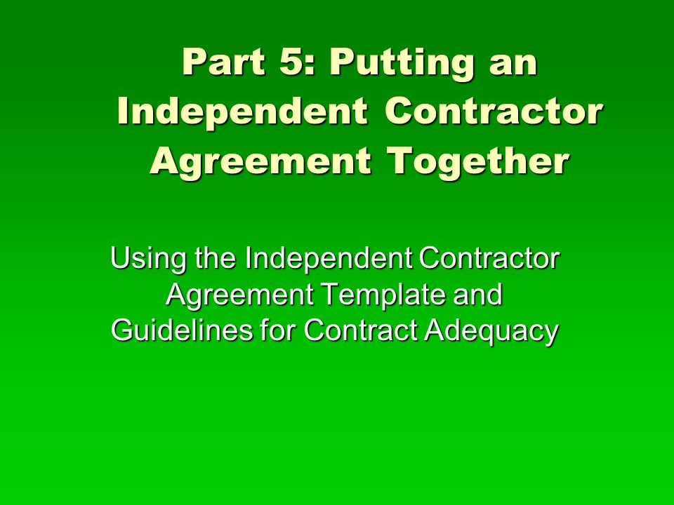 Part 5: Putting an Independent Contractor Agreement Together Using the Independent Contractor Agreement Template and Guidelines for Contract Adequacy
