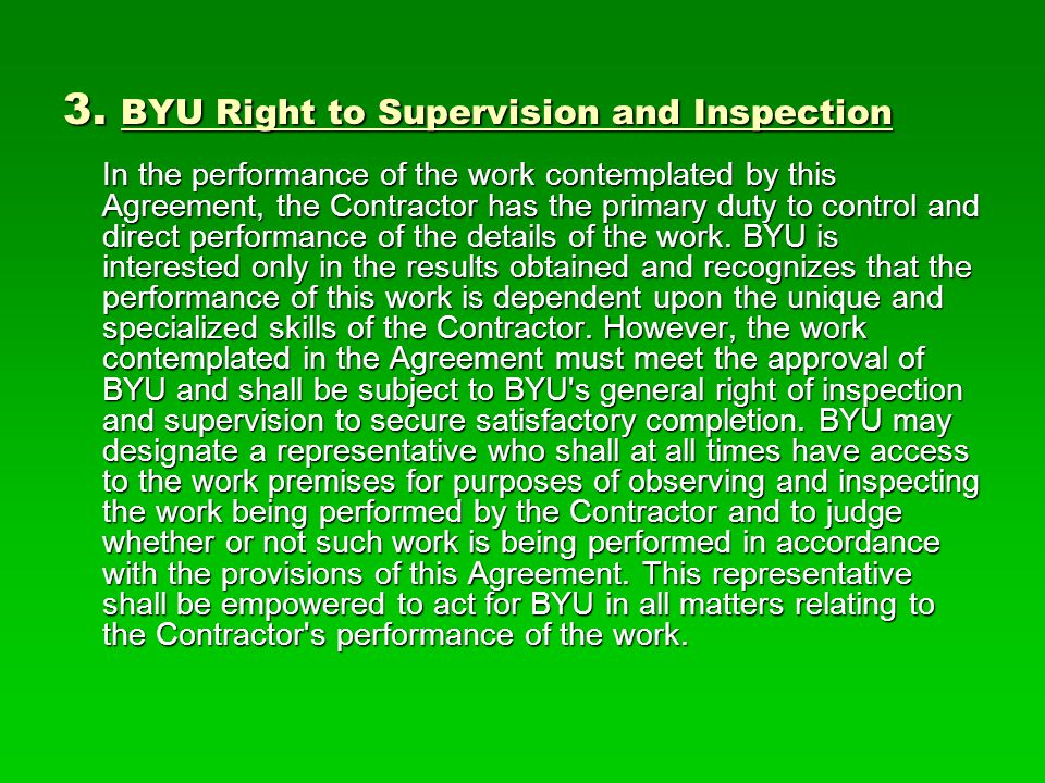 3. BYU Right to Supervision and Inspection In the performance of the work contemplated by this Agreement, the Contractor has the primary duty to contr