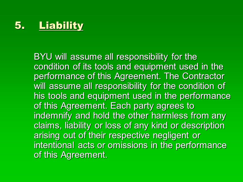 5.Liability BYU will assume all responsibility for the condition of its tools and equipment used in the performance of this Agreement.
